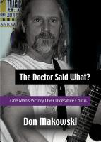 "The Doctor Said What? One Man's Victory Over Ulcerative Colitis by Donald ""Don"" Makowski"