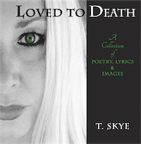 LOVED TO DEATH: A Collection of Poetry, Lyrics & Images by T. Skye