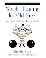 WEIGHT TRAINING FOR OLD GUYS: A Practical Guide for the Over-Fifty Crowd (And Good Advice for the Rest of Us!) by Timothy Caso