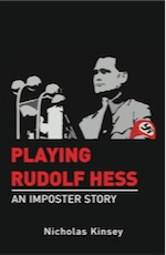 PLAYING RUDOLF HESS: An Imposter Story by Nicholas Kinsey