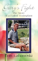 GARY'S FIGHT: The Story of a Failed Transplant by Lois Labanoski