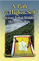 A PATH TO HIGHER SELF: Ancient Tribal Wisdom Shows the Way by Nancy Rosenfeld Daly