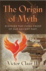 THE ORIGIN OF MYTH: Discover the Living Proof of Our Ancient Past - Vol. 1 by Victor Claar II