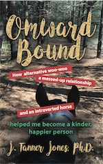 OMWARD BOUND: How alternative woo-woo, a messed-up relationship and an introverted horse helped me become a kinder, happier person by J. Tanner Jones PhD