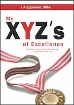 My XYZs of Excellence: 26 Days to Excellence in Business Leadership and Life by J A Epperson, MBA
