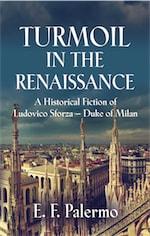 TURMOIL IN THE RENAISSANCE: A Historical Fiction of Ludovico Sforza-Duke of Milan by E. F. Palermo