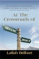 AT THE CROSSROADS OF IMAGINE WHAT IF: HOW THE PRAYERS OF THE PATRIARCHS, PROPHETS, AND KINGS CAN IMPACT YOUR LIFE AND OUR NATION FOR GOOD by Lallah Brilhart