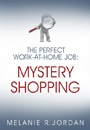 The Perfect Work-At-Home Job: Mystery Shopping by Melanie Jordan (previously SunLover)