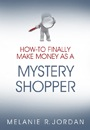 How-To Finally Make Money As A Mystery Shopper by Melanie Jordan (previously SunLover)