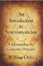 AN INTRODUCTION TO SYNCROMYSTICISM: Understanding the Generative Principle by William Antony Ortiz