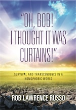 Oh, Bob! I Thought It Was Curtains! Survival and Transcendence in a Homophobic World by Rob Lawrence Russo