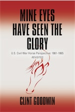 Mine Eyes Have Seen the Glory: U.S. Civil War Horse Perspective: 1861-1865 Revisited by Clint Goodwin