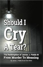 SHOULD I CRY A TEAR? The Redemption of James J. Fields III - From Murder to Meaning by James J. Fields III and Tom Hicks