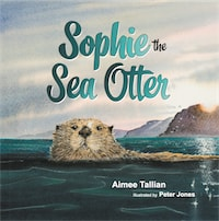 Sophie The Sea Otter by Aimee Tallian PhD and Peter Jones