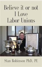 BELIEVE IT OR NOT I LOVE LABOR UNIONS by Stan Robinson PhD, PE