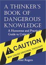 A Thinker's Book of Dangerous Knowledge: A Humorous and Practical Guide to Critical Thinking cover