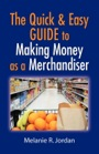 The Quick And Easy Guide To Making Money As A Merchandiser by Melanie Jordan (previously SunLover)