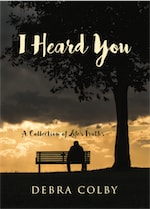 I Heard You: A Collection of Life's Truths by Debra Colby