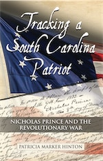 Tracking a South Carolina Patriot: Nicholas Prince and the Revolutionary War by Patricia Marker Hinton