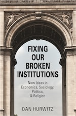 FIXING OUR BROKEN INSTITUTIONS: New Ideas in Economics, Sociology, Politics, & Religion cover
