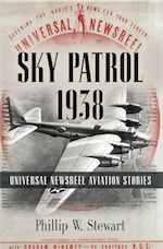 Sky Patrol 1938: Universal Newsreel Aviation Stories by Phillip W. Stewart