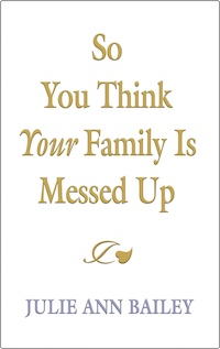 So You Think Your Family Is Messed Up by Julie Ann Bailey