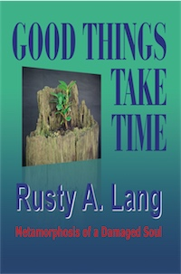 Good Things Take Time: Metamorphosis of a Damaged Soul by Rusty A. Lang