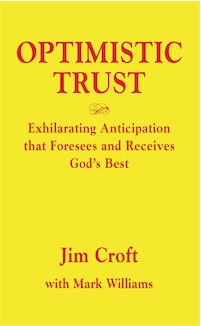 OPTIMISTIC TRUST: Exhilarating Anticipation That Foresees and Receives God's Best by Jim Croft, with Mark Williams