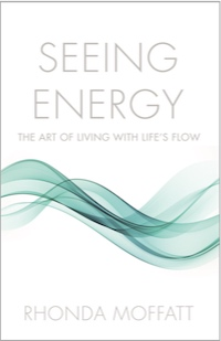 SEEING ENERGY: The Art of Living Within Life's Flow by Rhonda Moffatt