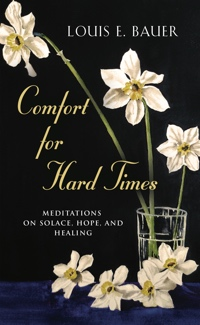 Comfort for Hard Times: Meditations on Solace, Hope, and Healing by Louis E. Bauer