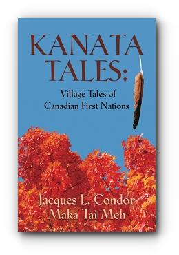 KANATA TALES: VILLAGE TALES OF CANADIAN FIRST NATIONS by Jacques L. Condor Maka Tai Meh